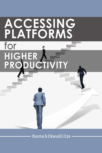 Accessing Platforms for Higher Productivity ebook by Ifeoma Eze