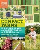 Compact Farms - 15 Proven Plans for Market Farms on 5 Acres or Less; Includes Detailed Farm Layouts for Productivity and Efficiency ebook by Josh Volk, Michael Ableman