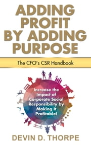 Adding Profit by Adding Purpose: The CFO's CSR Handbook ebook by Devin Thorpe