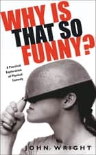 Why Is That So Funny? - A Practical Exploration of Physical Comedy ebook by John Wright