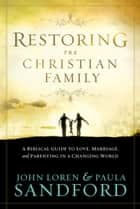 Restoring The Christian Family - A Biblical Guide to Love, Marriage, and Parenting in a Changing World ebook by John  Loren Sandford, Paula Sandford