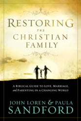Restoring The Christian Family - A Biblical Guide to Love, Marriage, and Parenting in a Changing World ebook by John  Loren Sandford,Paula Sandford
