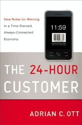The 24-Hour Customer - New Rules for Winning in a Time-Starved, Always-Connected Economy ebook by Adrian C. Ott