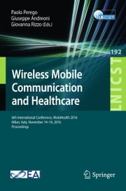 Wireless Mobile Communication and Healthcare - 6th International Conference, MobiHealth 2016, Milan, Italy, November 14-16, 2016, Proceedings ebook by Paolo Perego, Giuseppe Andreoni, Giovanna Rizzo