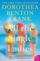 All the Single Ladies - A Novel ebook by Dorothea Benton Frank