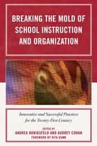Breaking the Mold of School Instruction and Organization - Innovative and Successful Practices for the Twenty-First Century ebook by Audrey Cohan, Rita Dunn, Monisha Bajaj,...