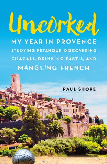 Uncorked - My year in Provence studying Pétanque, discovering Chagall, drinking Pastis, and mangling French ebook by Paul Shore