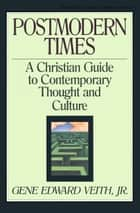 Postmodern Times - A Christian Guide to Contemporary Thought and Culture ebook by Gene Edward Veith Jr., Marvin Olasky