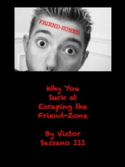 Why You Suck at Escaping the Friend-Zone ebook by Victor Sassano
