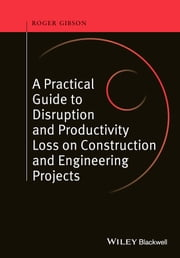 A Practical Guide to Disruption and Productivity Loss on Construction and Engineering Projects ebook by Roger Gibson