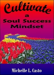 Cultivate a Soul Success Mindset ebook by Michelle Casto