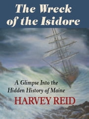 The Wreck of the Isidore - A Glimpse Into the Hidden History of Maine ebook by Harvey Reid