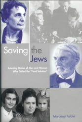 Saving the Jews - Men and Women who Defied the Final Solution ebook by Mordecai Paldiel