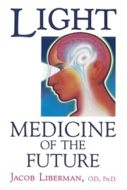 Light: Medicine of the Future - How We Can Use It to Heal Ourselves NOW ebook by Jacob Liberman, O.D., Ph.D.