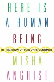 Here Is a Human Being - At the Dawn of Personal Genomics ebook by Misha Angrist