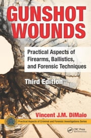 Gunshot Wounds: Practical Aspects of Firearms, Ballistics, and Forensic Techniques, Third Edition ebook by DiMaio, M.D., Vincent J.M.