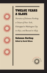 Twelve Years a Slave - Narrative of Solomon Northup, a Citizen of New-York, Kidnapped in Washington City in 1841, and Rescued in 1853 ebook by Solomon Northup,David Wilson