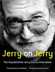 Jerry on Jerry - The Unpublished Jerry Garcia Interviews ebook by Dennis McNally,Trixie Garcia