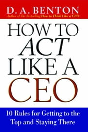 How to ACT Like a CEO: 10 Rules for Getting to the Top and Staying There ebook by Benton, Debra A.