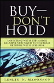 Buy--DON'T Hold - Investing with ETFs Using Relative Strength to Increase Returns with Less Risk ebook by Leslie N. Masonson