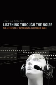 Listening through the Noise : The Aesthetics of Experimental Electronic Music - The Aesthetics of Experimental Electronic Music ebook by Joanna Demers
