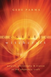 Ecstatic Witchcraft: Magick, Philosophy & Trance in the Shamanic Craft - Magick, Philosophy & Trance in the Shamanic Craft ebook by Gede Parma