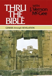 Thru the Bible: Genesis through Revelation ebook by J. Vernon McGee