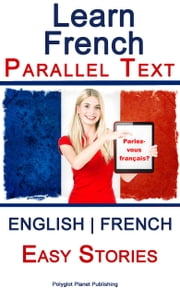 Learn French - Parallel Text - Easy Stories (English - French) ebook by Polyglot Planet Publishing