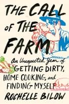 The Call of the Farm - An Unexpected Year of Getting Dirty, Home Cooking, and Finding Myself ebook by Rochelle Bilow
