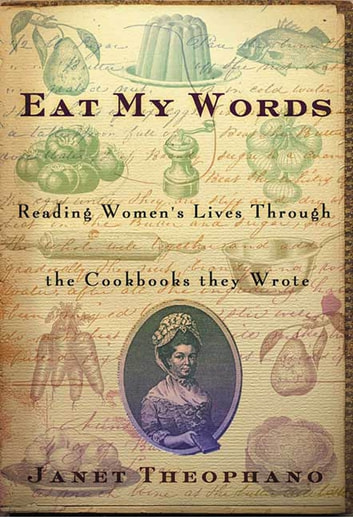 Eat My Words - Reading Women's Lives Through the Cookbooks They Wrote ebook by Janet Theophano