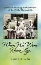When We Were Your Age - A Peek at New England Childhoods of the 1920s, 30s, and 40s ebook by Anne G. D. Smith