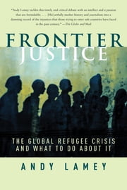 Frontier Justice - The Global Refugee Crisis and What To Do About It ebook by Andy Lamey