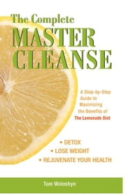 The Complete Master Cleanse - A Step-by-Step Guide to Maximizing the Benefits of The Lemonade Diet ebook by Tom Woloshyn