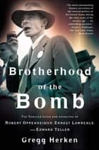 Brotherhood of the Bomb - The Tangled Lives and Loyalties of Robert Oppenheimer, Ernest Lawrence, and Edward Teller ebook by Gregg Herken