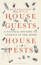 House Guests, House Pests - A Natural History of Animals in the Home ebook by Richard Jones