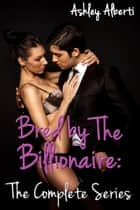 Bred by the Billionaire: The Complete Series ebook by Ashley Alberti