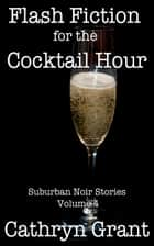 Flash Fiction for the Cocktail Hour - Volume 4 ebook by Cathryn Grant
