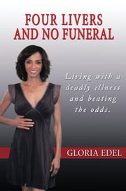 Four Livers and No Funeral - Living with a Deadly Illness and Beating the Odds ebook by Gloria Edel