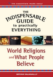 The Indispensable Guide to Practically Everything: World Religions and What People Believe ebook by Bryan McAnally