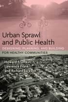 Urban Sprawl and Public Health - Designing, Planning, and Building for Healthy Communities ebook by Howard Frumkin, Lawrence Frank, Richard J. Jackson