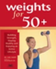 Weights for 50+ - Building Strength, Staying Healthy and Enjoying an Active Lifestyle ebook by Karl Knopf