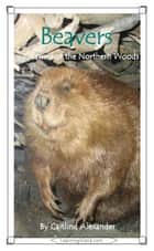 Beavers: Gnawers of the Northern Woods ebook by Caitlind L. Alexander