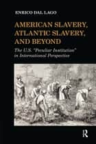 "American Slavery, Atlantic Slavery, and Beyond - The U.S. ""Peculiar Institution"" in International Perspective ebook by Enrico Dal Lago"