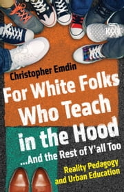For White Folks Who Teach in the Hood... And the Rest of Y'all Too - Reality Pedagogy and Urban Education ebook by Christopher Emdin