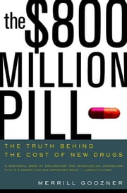 The $800 Million Pill: The Truth behind the Cost of New Drugs ebook by Goozner, Merrill