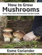 How to Grow Mushrooms: Grow Your Own Mushrooms Garden Guide ebook by Esme Coriander