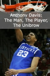 Anthony Davis - The Man, the Player, the Unibrow (A Short Biography of the NBA?s Newest Star) ebook by Minute Help Guides