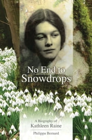 No End to Snowdrops - A Biography of Kathleen Raine ebook by Philippa Bernard