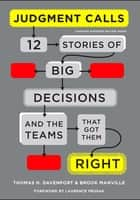 Judgment Calls - Twelve Stories of Big Decisions and the Teams That Got Them Right ebook by Brook Manville, Laurence Prusak, Thomas H. Davenport