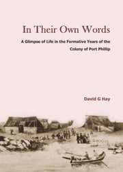 In Their Own Words - A Glimpse of Life in the Formative Years of the Colony of Port Philip ebook by David Hay